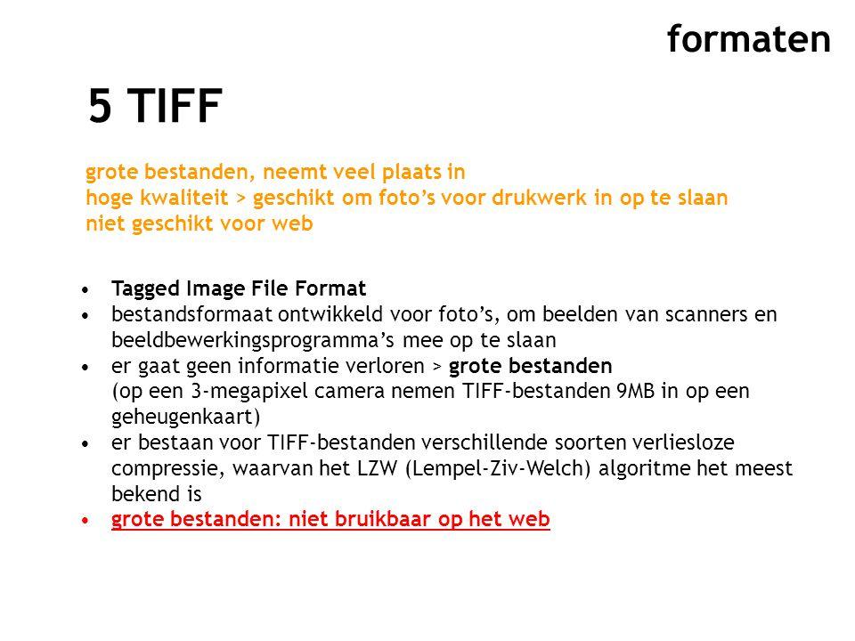 formaten 5 TIFF grote bestanden, neemt veel plaats in hoge kwaliteit > geschikt om foto's voor drukwerk in op te slaan niet geschikt voor web Tagged Image File Format bestandsformaat ontwikkeld voor foto's, om beelden van scanners en beeldbewerkingsprogramma's mee op te slaan er gaat geen informatie verloren > grote bestanden (op een 3-megapixel camera nemen TIFF-bestanden 9MB in op een geheugenkaart) er bestaan voor TIFF-bestanden verschillende soorten verliesloze compressie, waarvan het LZW (Lempel-Ziv-Welch) algoritme het meest bekend is grote bestanden: niet bruikbaar op het web