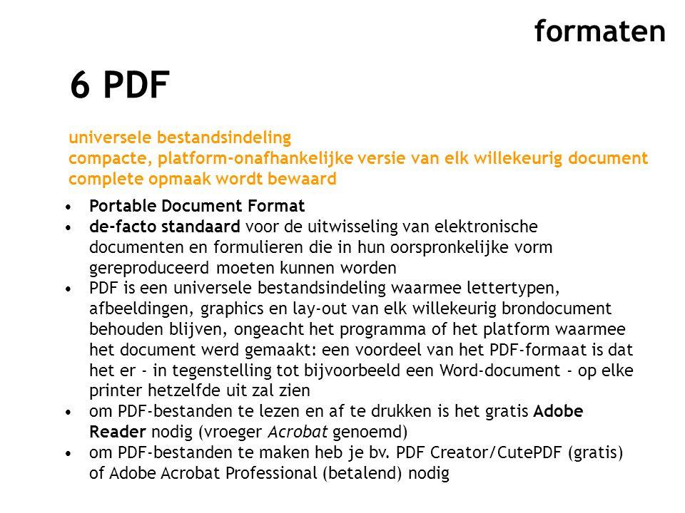 formaten 6 PDF universele bestandsindeling compacte, platform-onafhankelijke versie van elk willekeurig document complete opmaak wordt bewaard Portable Document Format de-facto standaard voor de uitwisseling van elektronische documenten en formulieren die in hun oorspronkelijke vorm gereproduceerd moeten kunnen worden PDF is een universele bestandsindeling waarmee lettertypen, afbeeldingen, graphics en lay-out van elk willekeurig brondocument behouden blijven, ongeacht het programma of het platform waarmee het document werd gemaakt: een voordeel van het PDF-formaat is dat het er - in tegenstelling tot bijvoorbeeld een Word-document - op elke printer hetzelfde uit zal zien om PDF-bestanden te lezen en af te drukken is het gratis Adobe Reader nodig (vroeger Acrobat genoemd) om PDF-bestanden te maken heb je bv.