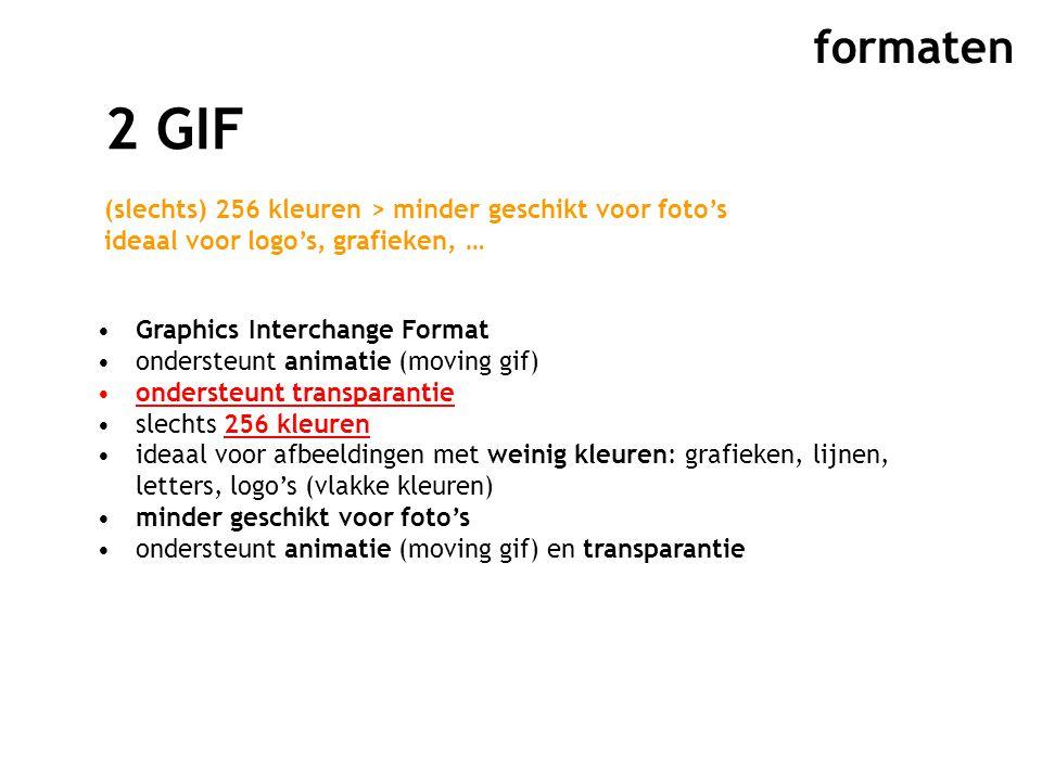 formaten 2 GIF (slechts) 256 kleuren > minder geschikt voor foto's ideaal voor logo's, grafieken, … Graphics Interchange Format ondersteunt animatie (moving gif) ondersteunt transparantie slechts 256 kleuren ideaal voor afbeeldingen met weinig kleuren: grafieken, lijnen, letters, logo's (vlakke kleuren) minder geschikt voor foto's ondersteunt animatie (moving gif) en transparantie