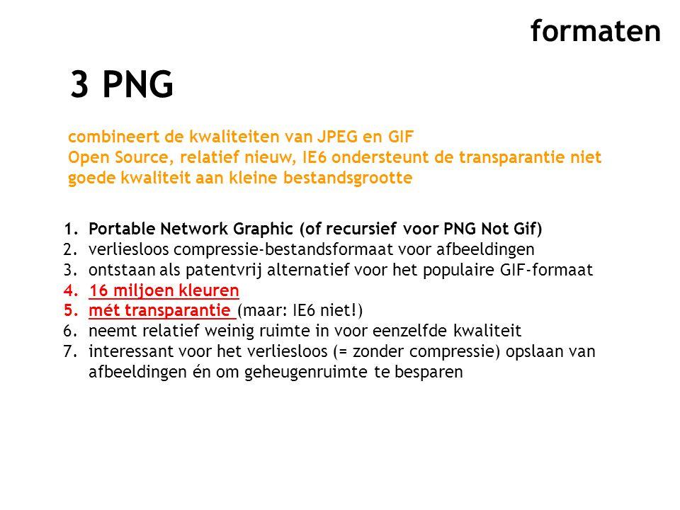 formaten 3 PNG combineert de kwaliteiten van JPEG en GIF Open Source, relatief nieuw, IE6 ondersteunt de transparantie niet goede kwaliteit aan kleine bestandsgrootte 1.Portable Network Graphic (of recursief voor PNG Not Gif) 2.verliesloos compressie-bestandsformaat voor afbeeldingen 3.ontstaan als patentvrij alternatief voor het populaire GIF-formaat 4.16 miljoen kleuren 5.mét transparantie (maar: IE6 niet!) 6.neemt relatief weinig ruimte in voor eenzelfde kwaliteit 7.interessant voor het verliesloos (= zonder compressie) opslaan van afbeeldingen én om geheugenruimte te besparen
