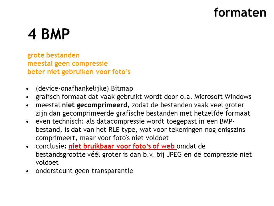formaten 4 BMP grote bestanden meestal geen compressie beter niet gebruiken voor foto's (device-onafhankelijke) Bitmap grafisch formaat dat vaak gebruikt wordt door o.a.