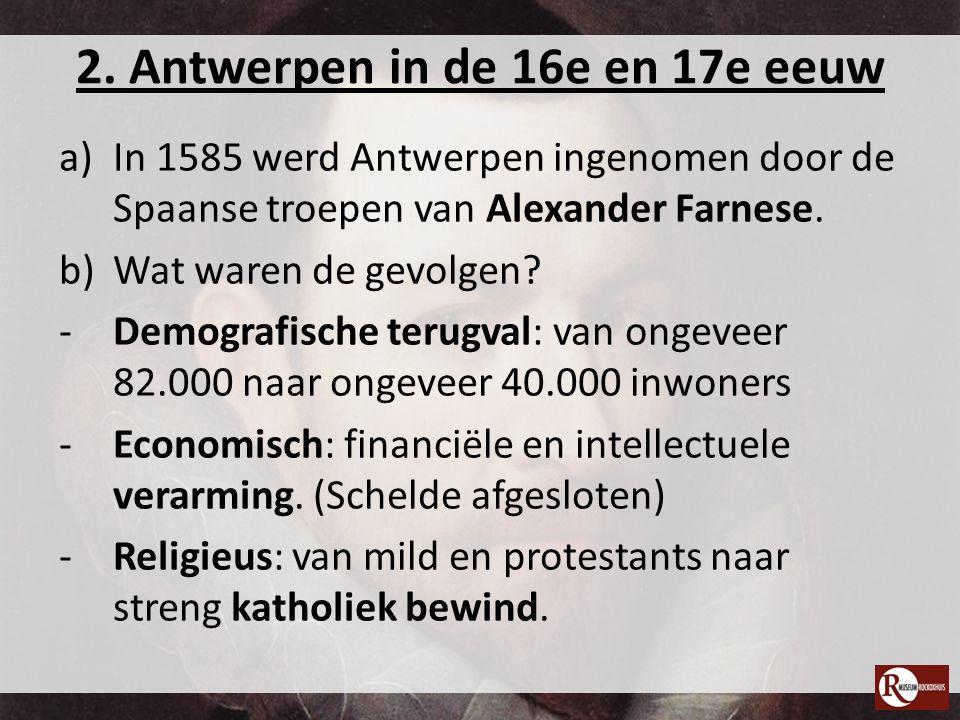 2. Antwerpen in de 16e en 17e eeuw a)In 1585 werd Antwerpen ingenomen door de Spaanse troepen van Alexander Farnese. b)Wat waren de gevolgen? -Demogra