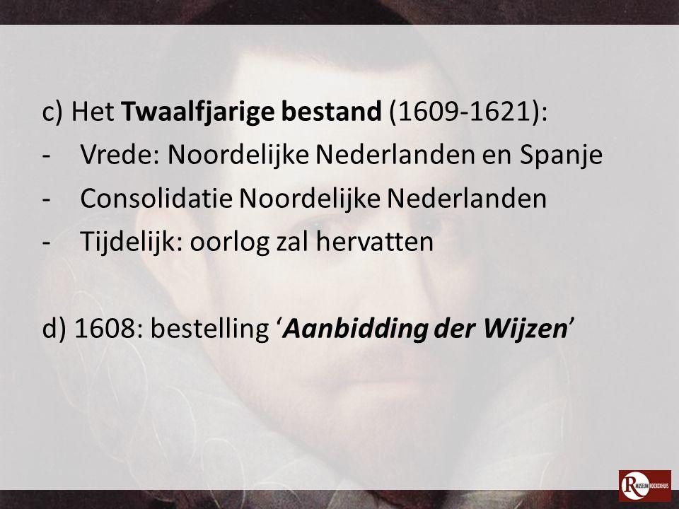 c) Het Twaalfjarige bestand (1609-1621): -Vrede: Noordelijke Nederlanden en Spanje -Consolidatie Noordelijke Nederlanden -Tijdelijk: oorlog zal hervat