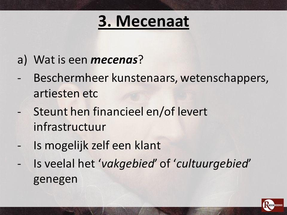 3. Mecenaat a)Wat is een mecenas? -Beschermheer kunstenaars, wetenschappers, artiesten etc -Steunt hen financieel en/of levert infrastructuur -Is moge