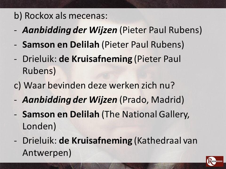 b) Rockox als mecenas: -Aanbidding der Wijzen (Pieter Paul Rubens) -Samson en Delilah (Pieter Paul Rubens) -Drieluik: de Kruisafneming (Pieter Paul Ru