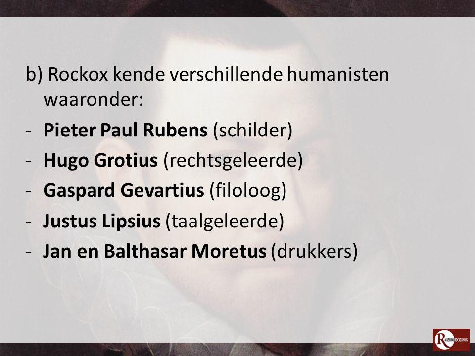 b) Rockox kende verschillende humanisten waaronder: -Pieter Paul Rubens (schilder) -Hugo Grotius (rechtsgeleerde) -Gaspard Gevartius (filoloog) -Justu