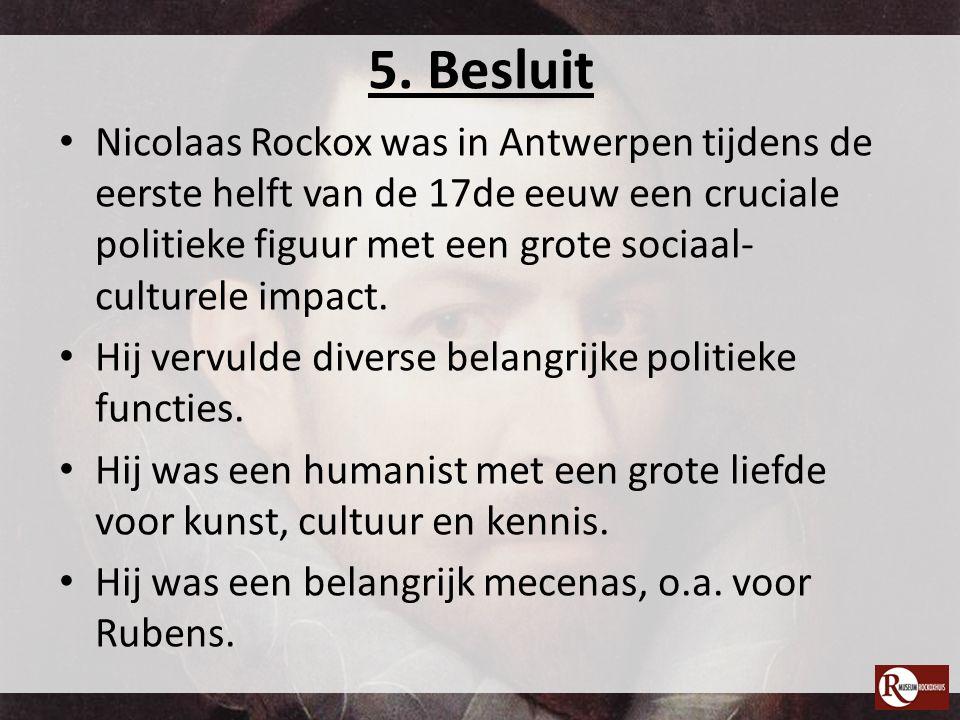 5. Besluit Nicolaas Rockox was in Antwerpen tijdens de eerste helft van de 17de eeuw een cruciale politieke figuur met een grote sociaal- culturele im