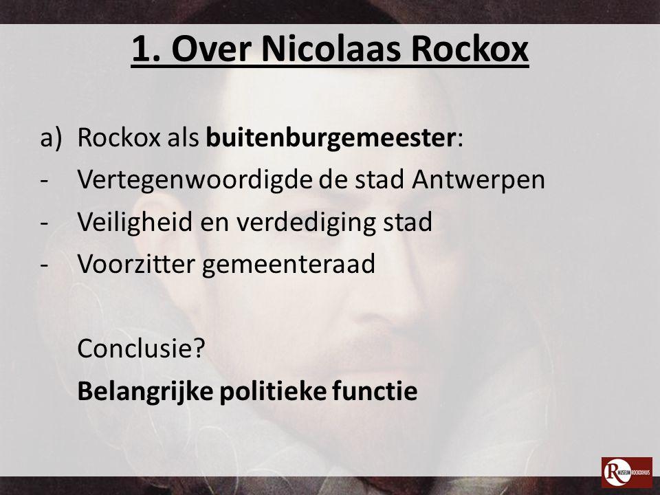 1. Over Nicolaas Rockox a)Rockox als buitenburgemeester: -Vertegenwoordigde de stad Antwerpen -Veiligheid en verdediging stad -Voorzitter gemeenteraad