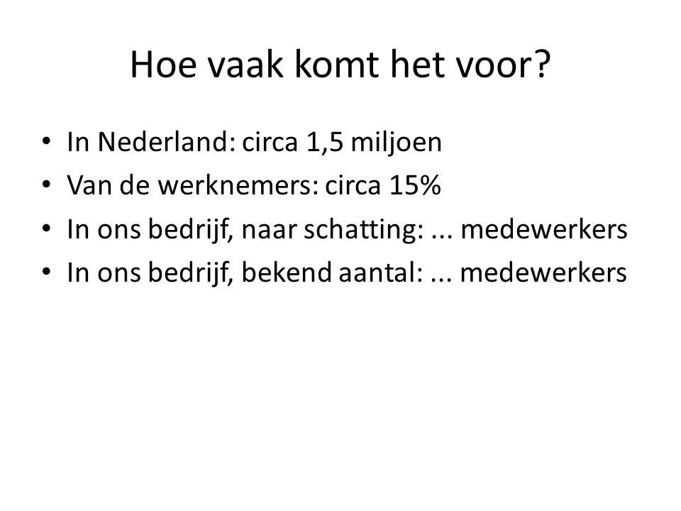 Hoe vaak komt het voor? In Nederland: circa 1,5 miljoen Van de werknemers: circa 15% In ons bedrijf, naar schatting:... medewerkers In ons bedrijf, be