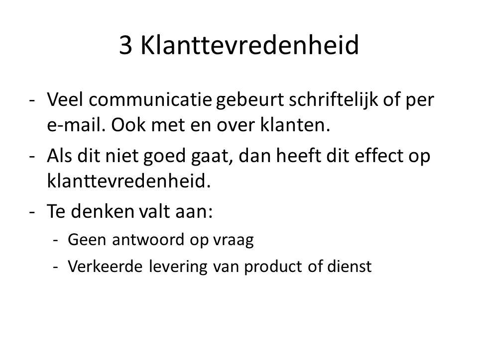 3 Klanttevredenheid -Veel communicatie gebeurt schriftelijk of per e-mail. Ook met en over klanten. -Als dit niet goed gaat, dan heeft dit effect op k