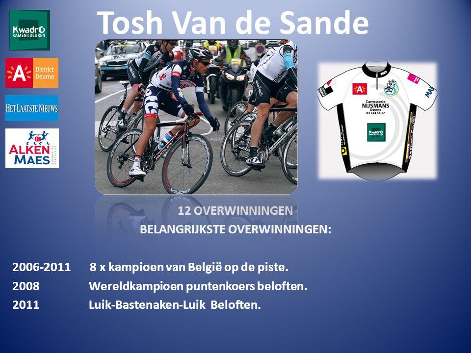 Tosh Van de Sande 12 OVERWINNINGEN BELANGRIJKSTE OVERWINNINGEN: 2006-2011 8 x kampioen van België op de piste.