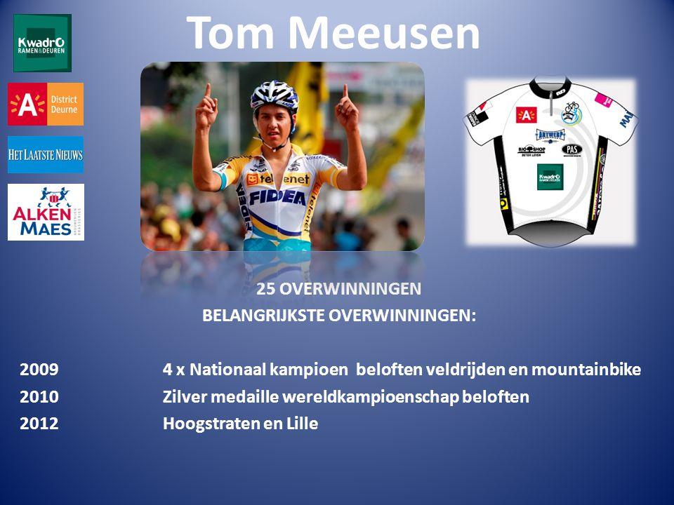 Tom Meeusen 25 OVERWINNINGEN BELANGRIJKSTE OVERWINNINGEN: 2009 4 x Nationaal kampioen beloften veldrijden en mountainbike 2010 Zilver medaille wereldkampioenschap beloften 2012 Hoogstraten en Lille