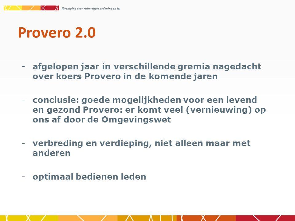 Provero 2.0 -afgelopen jaar in verschillende gremia nagedacht over koers Provero in de komende jaren -conclusie: goede mogelijkheden voor een levend en gezond Provero: er komt veel (vernieuwing) op ons af door de Omgevingswet -verbreding en verdieping, niet alleen maar met anderen -optimaal bedienen leden