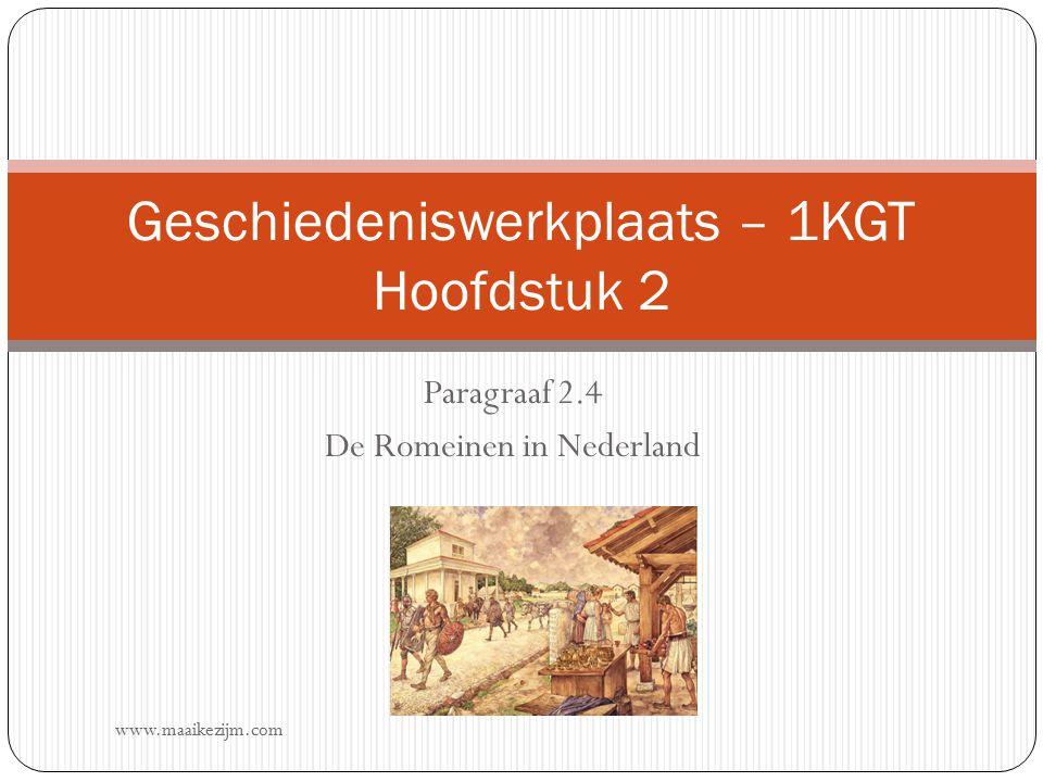 Paragraaf 2.4 De Romeinen in Nederland Geschiedeniswerkplaats – 1KGT Hoofdstuk 2 www.maaikezijm.com