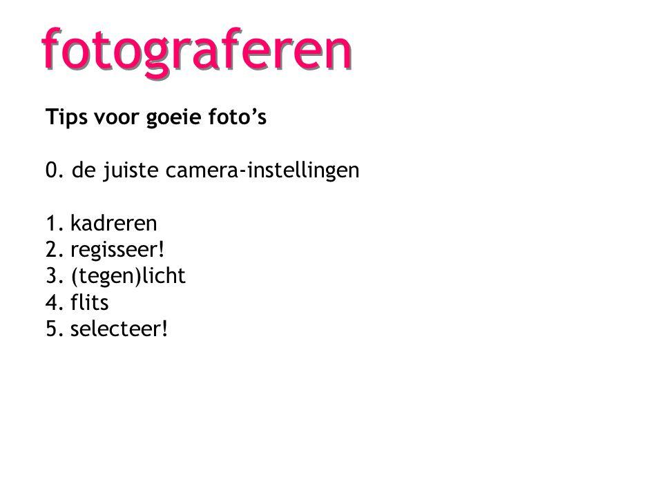 fotograferen Tips voor goeie foto's 0. de juiste camera-instellingen 1.kadreren 2.regisseer! 3.(tegen)licht 4.flits 5.selecteer!