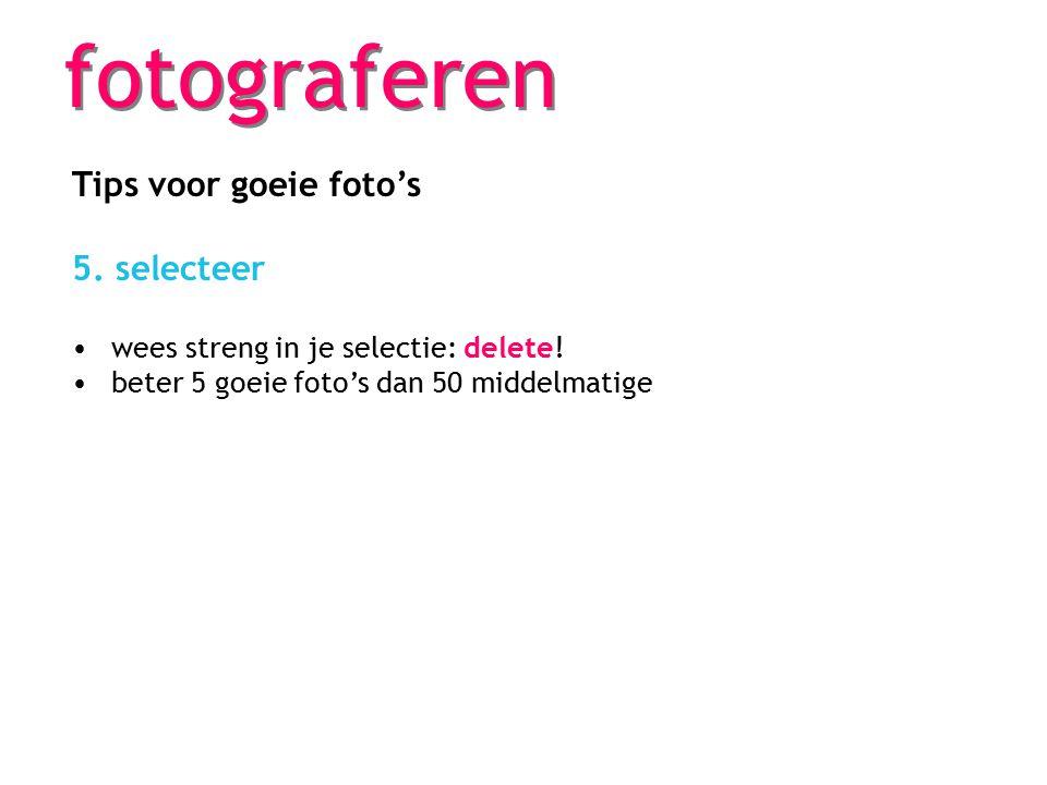 fotograferen Tips voor goeie foto's 5. selecteer wees streng in je selectie: delete! beter 5 goeie foto's dan 50 middelmatige