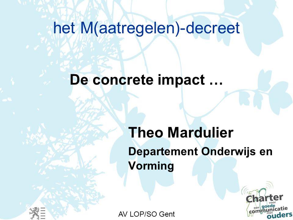 AV LOP/SO Gent het M(aatregelen)-decreet De concrete impact … Theo Mardulier Departement Onderwijs en Vorming