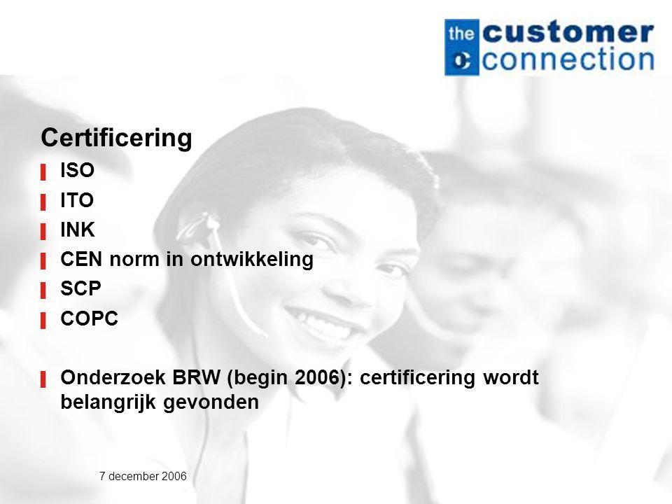 7 december 2006 Certificering ▌ ISO ▌ ITO ▌ INK ▌ CEN norm in ontwikkeling ▌ SCP ▌ COPC ▌ Onderzoek BRW (begin 2006): certificering wordt belangrijk gevonden