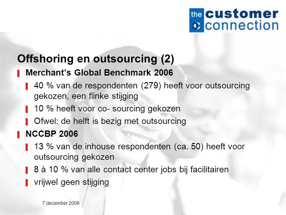 7 december 2006 Offshoring en outsourcing (2) ▌ Merchant's Global Benchmark 2006 ▌ 40 % van de respondenten (279) heeft voor outsourcing gekozen, een flinke stijging ▌ 10 % heeft voor co- sourcing gekozen ▌ Ofwel: de helft is bezig met outsourcing ▌ NCCBP 2006 ▌ 13 % van de inhouse respondenten (ca.