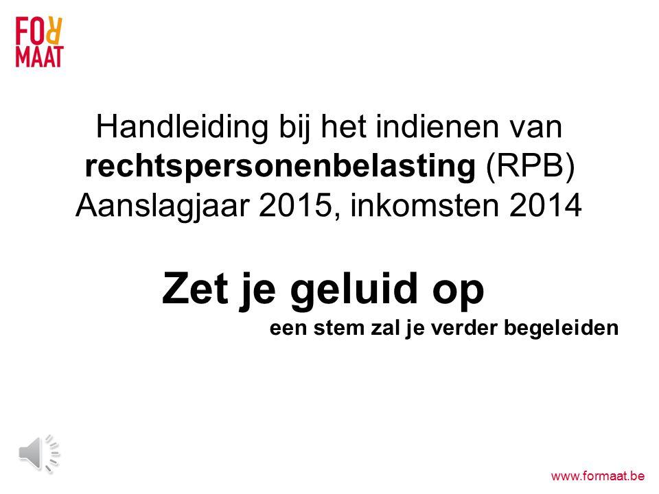 www.formaat.be Zet je geluid op een stem zal je verder begeleiden Handleiding bij het indienen van rechtspersonenbelasting (RPB) Aanslagjaar 2015, inkomsten 2014