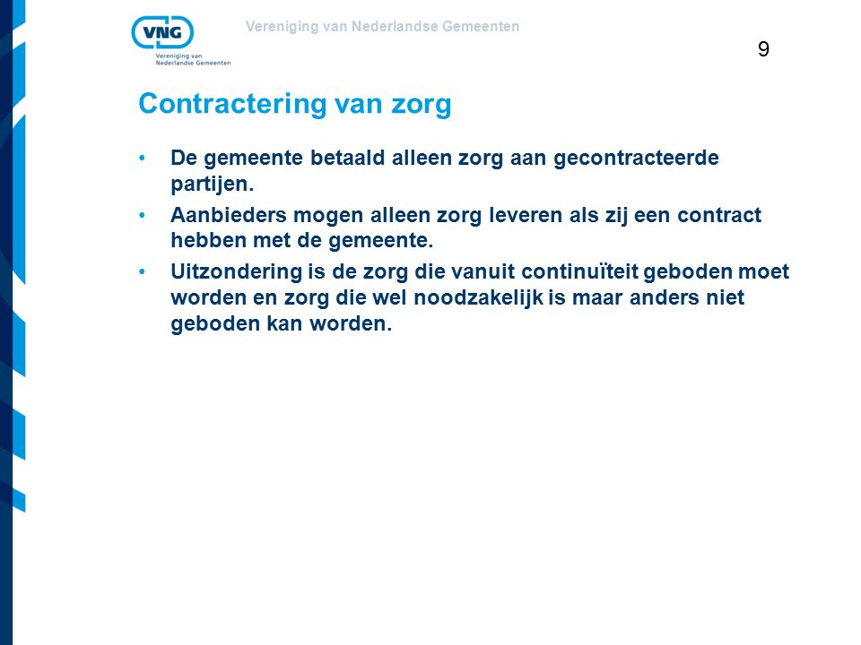 Vereniging van Nederlandse Gemeenten 9 Contractering van zorg De gemeente betaald alleen zorg aan gecontracteerde partijen. Aanbieders mogen alleen zo