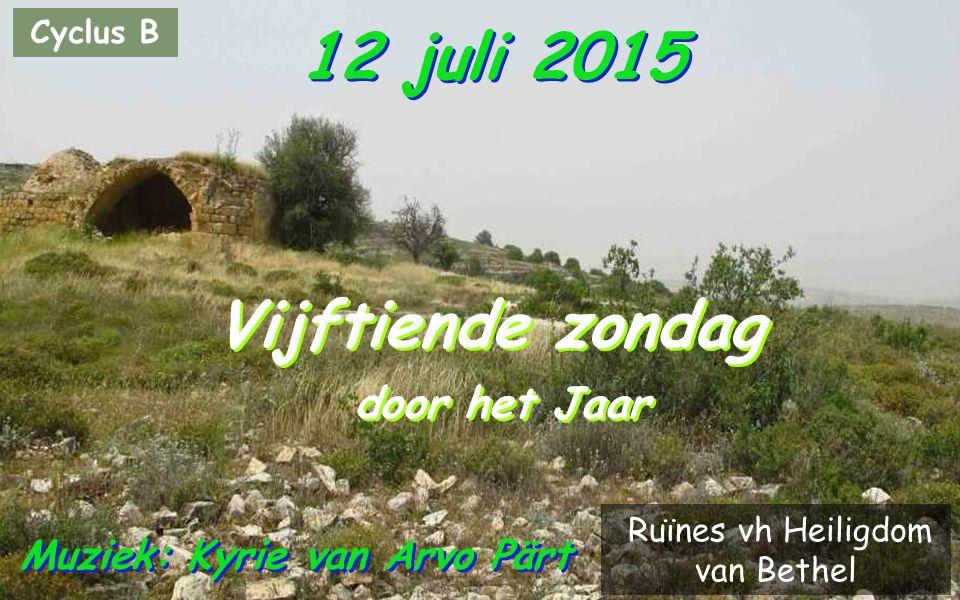 Cyclus B 12 juli 2015 Vijftiende zondag door het Jaar Vijftiende zondag door het Jaar Muziek: Kyrie van Arvo Pärt Ruïnes vh Heiligdom van Bethel
