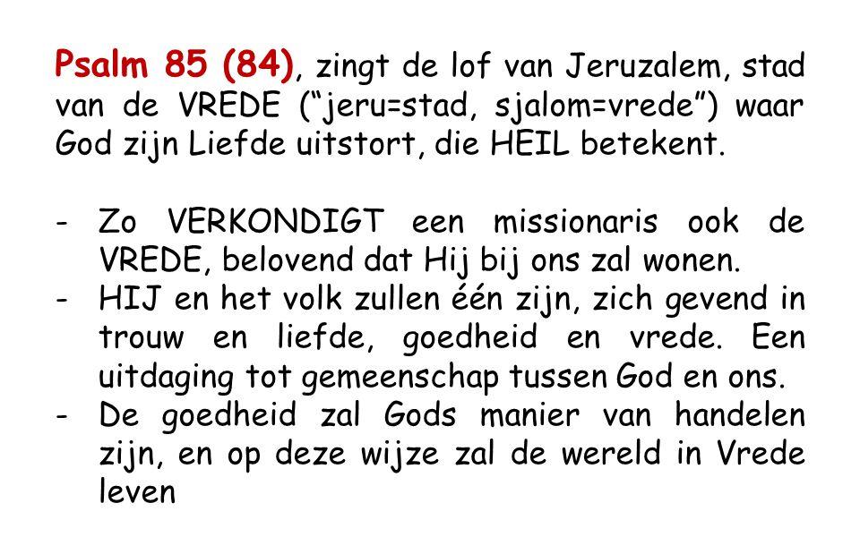 Psalm 85 (84), zingt de lof van Jeruzalem, stad van de VREDE ( jeru=stad, sjalom=vrede ) waar God zijn Liefde uitstort, die HEIL betekent.
