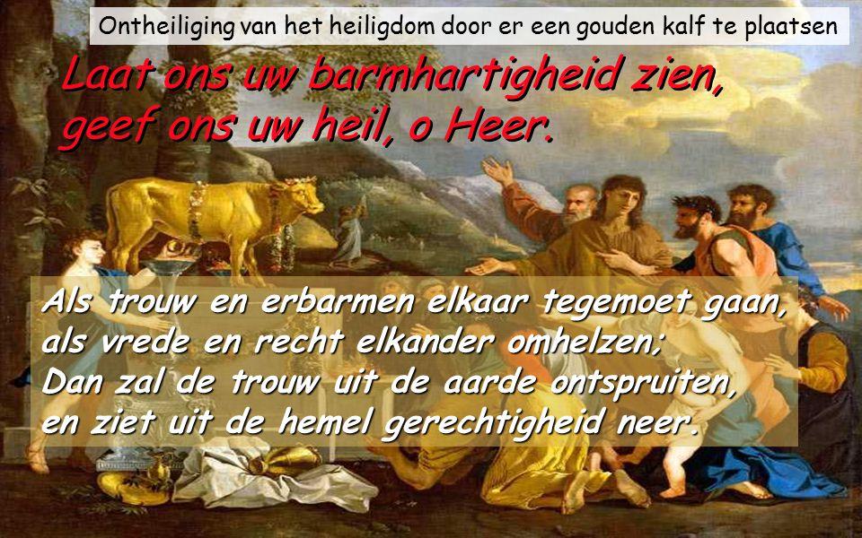 Psalm 85 (84) Laat ons uw barmhartigheid zien, geef ons uw heil, o Heer. Laat ons uw barmhartigheid zien, geef ons uw heil, o Heer. Aanhoren zal ik wa
