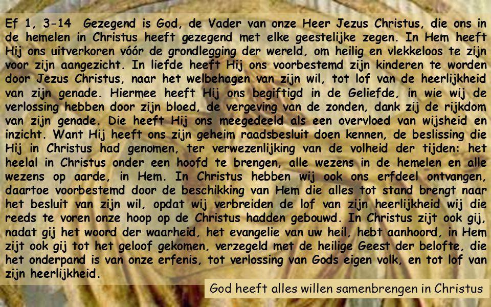 Ef 1, 3-14 Gezegend is God, de Vader van onze Heer Jezus Christus, die ons in de hemelen in Christus heeft gezegend met elke geestelijke zegen.