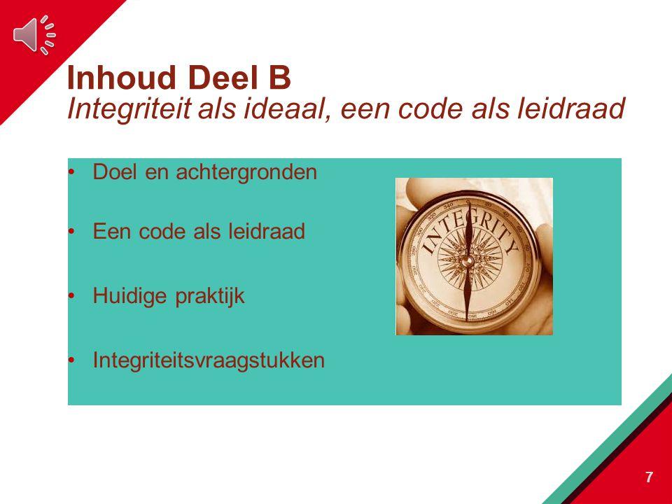 Inhoud Deel B Integriteit als ideaal, een code als leidraad Doel en achtergronden Een code als leidraad Huidige praktijk Integriteitsvraagstukken 7
