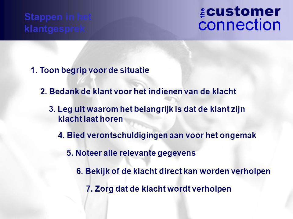 1.Toon begrip voor de situatie 2. Bedank de klant voor het indienen van de klacht 3.