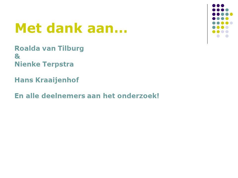 Met dank aan… Roalda van Tilburg & Nienke Terpstra Hans Kraaijenhof En alle deelnemers aan het onderzoek!