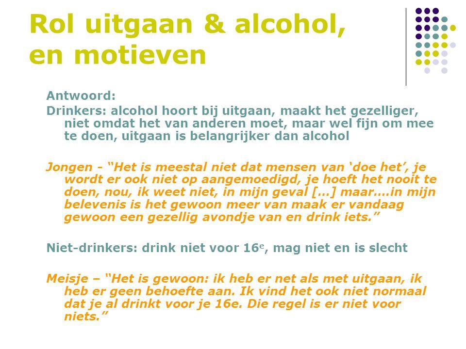 Rol uitgaan & alcohol, en motieven Antwoord: Drinkers: alcohol hoort bij uitgaan, maakt het gezelliger, niet omdat het van anderen moet, maar wel fijn om mee te doen, uitgaan is belangrijker dan alcohol Jongen - Het is meestal niet dat mensen van 'doe het', je wordt er ook niet op aangemoedigd, je hoeft het nooit te doen, nou, ik weet niet, in mijn geval […] maar….in mijn belevenis is het gewoon meer van maak er vandaag gewoon een gezellig avondje van en drink iets. Niet-drinkers: drink niet voor 16 e, mag niet en is slecht Meisje – Het is gewoon: ik heb er net als met uitgaan, ik heb er geen behoefte aan.