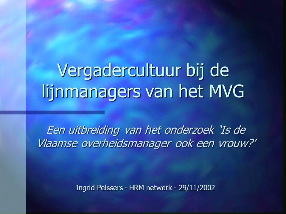 Vergadercultuur bij de lijnmanagers van het MVG Een uitbreiding van het onderzoek 'Is de Vlaamse overheidsmanager ook een vrouw?' Ingrid Pelssers - HRM netwerk - 29/11/2002