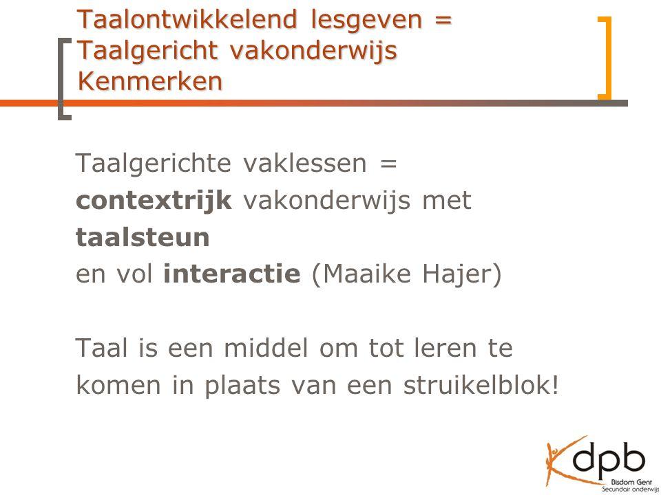 Taalontwikkelend lesgeven = Taalgericht vakonderwijs Kenmerken Taalgerichte vaklessen = contextrijk vakonderwijs met taalsteun en vol interactie (Maai