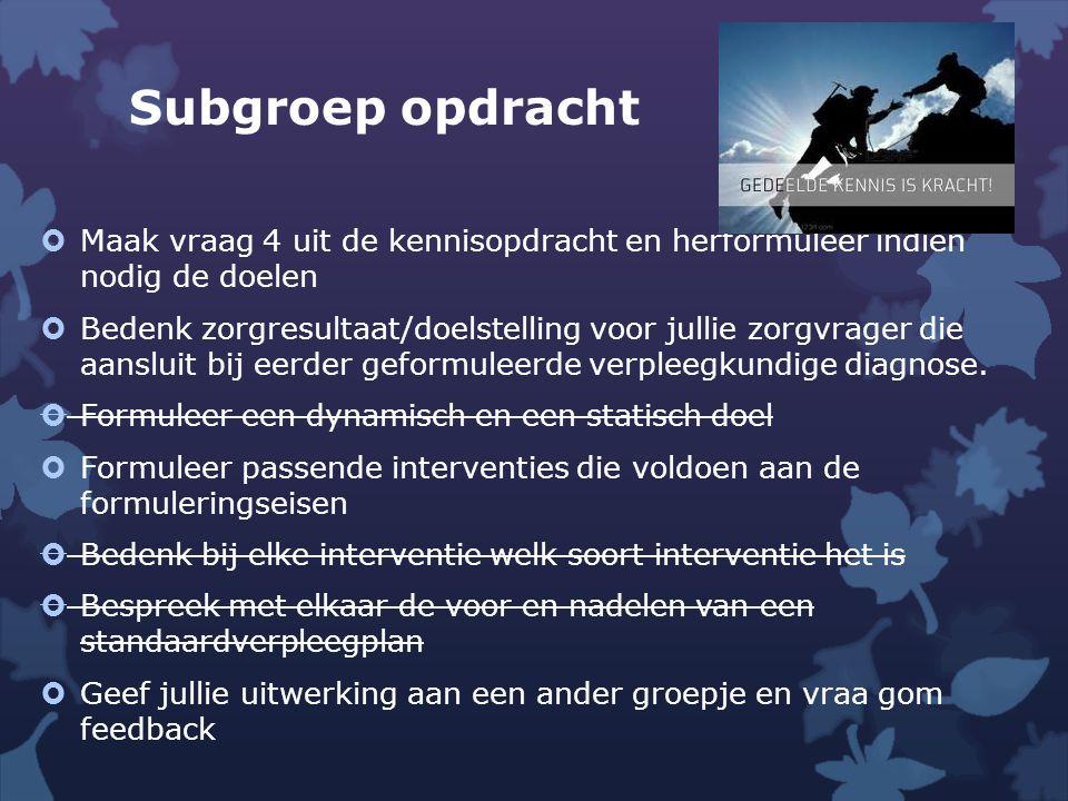Subgroep opdracht  Maak vraag 4 uit de kennisopdracht en herformuleer indien nodig de doelen  Bedenk zorgresultaat/doelstelling voor jullie zorgvrag
