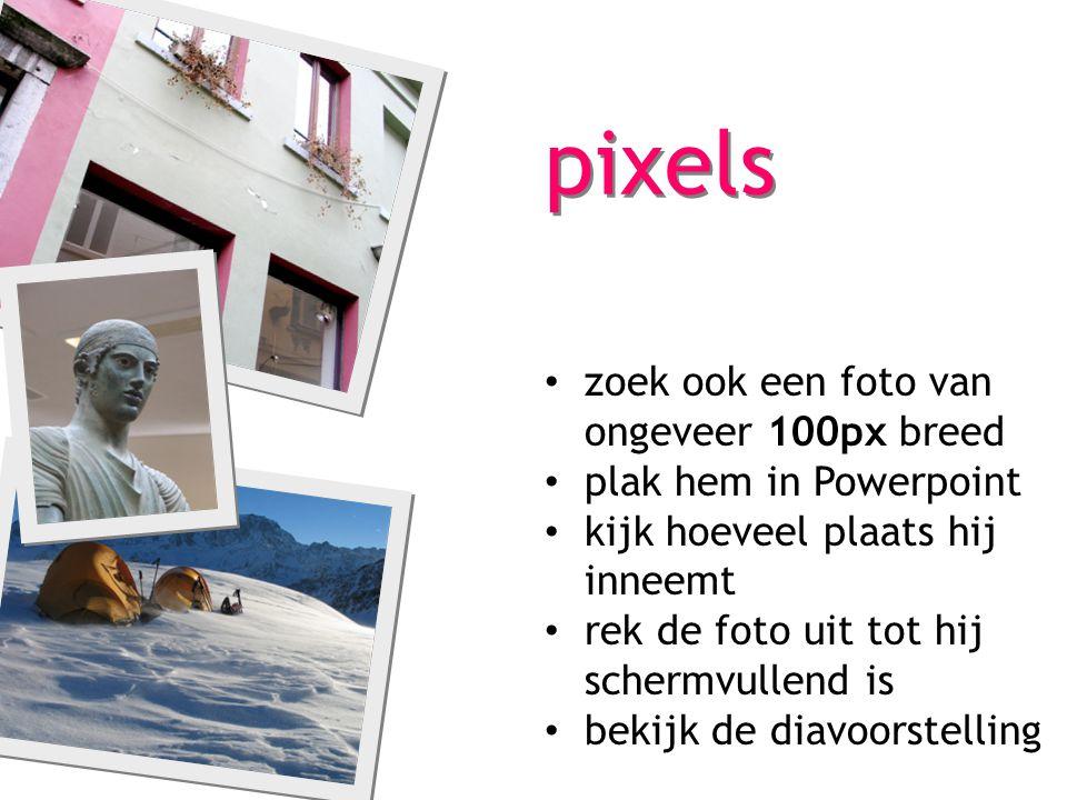pixels zoek ook een foto van ongeveer 100px breed plak hem in Powerpoint kijk hoeveel plaats hij inneemt rek de foto uit tot hij schermvullend is beki