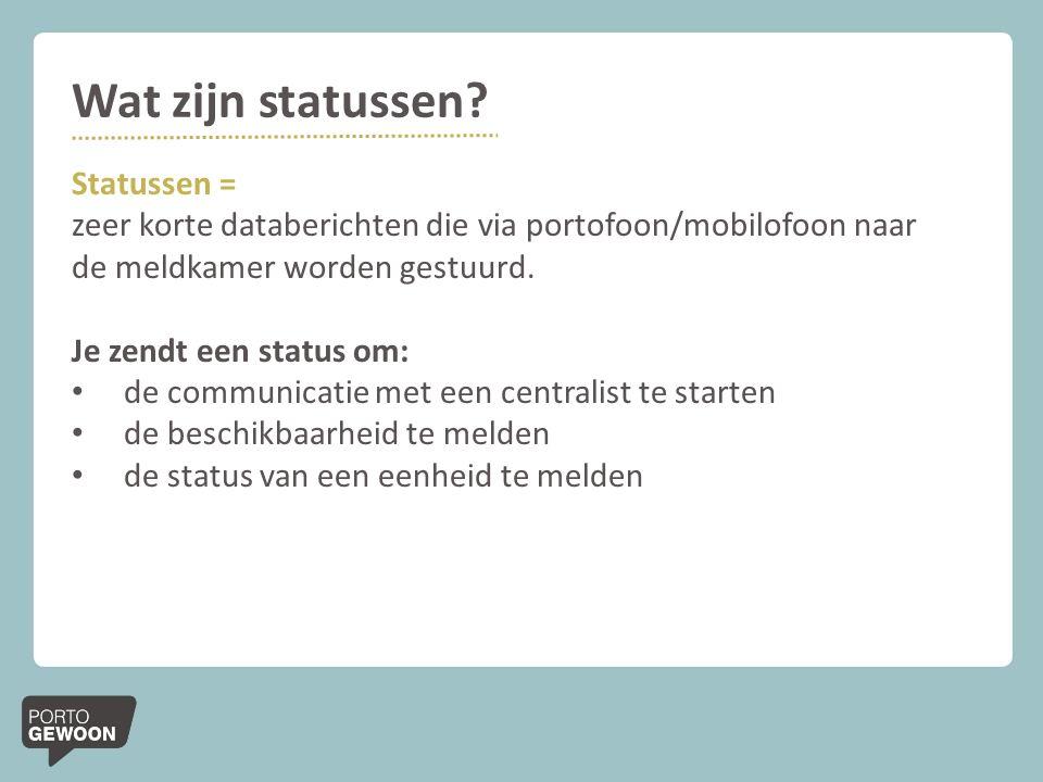Wat zijn statussen? Statussen = zeer korte databerichten die via portofoon/mobilofoon naar de meldkamer worden gestuurd. Je zendt een status om: de co