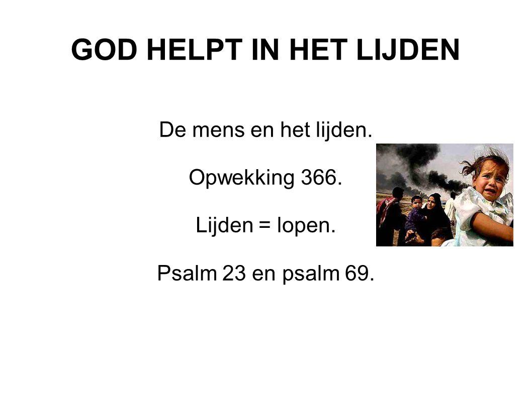 GOD HELPT IN HET LIJDEN De mens en het lijden. Opwekking 366. Lijden = lopen. Psalm 23 en psalm 69.