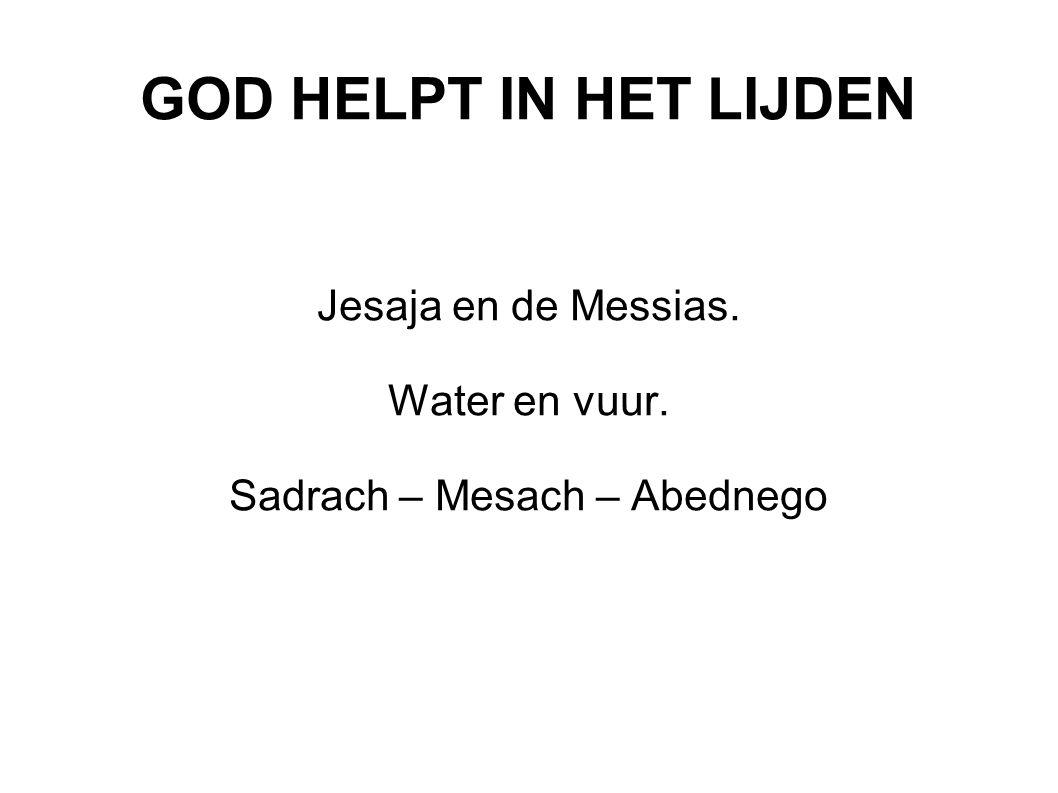 GOD HELPT IN HET LIJDEN Jesaja en de Messias. Water en vuur. Sadrach – Mesach – Abednego