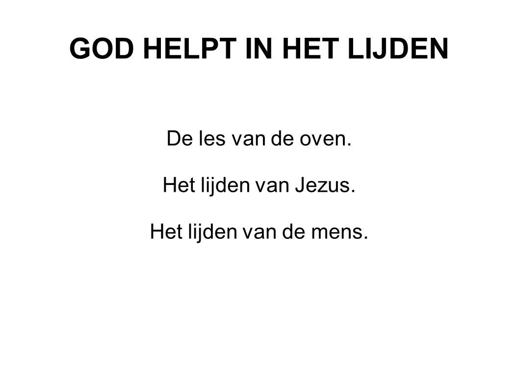GOD HELPT IN HET LIJDEN De les van de oven. Het lijden van Jezus. Het lijden van de mens.