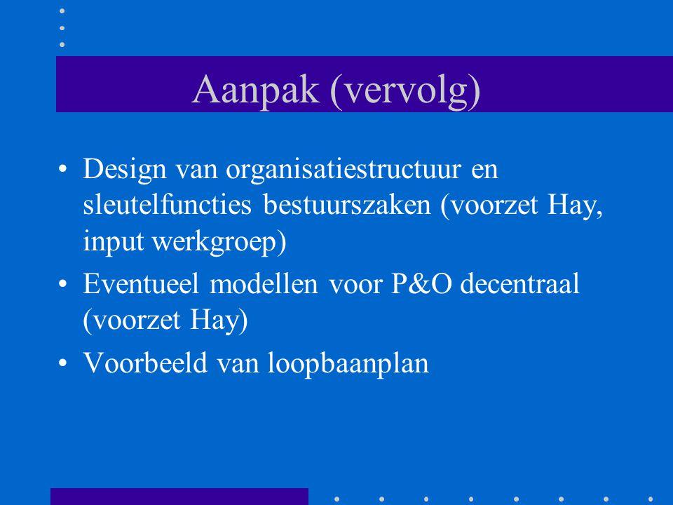 Aanpak (vervolg) Design van organisatiestructuur en sleutelfuncties bestuurszaken (voorzet Hay, input werkgroep) Eventueel modellen voor P&O decentraa