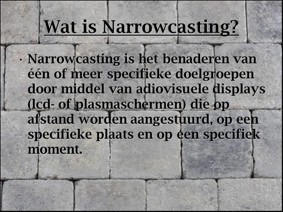 Wat is Narrowcasting? Narrowcasting is het benaderen van één of meer specifieke doelgroepen door middel van adiovisuele displays (lcd- of plasmascherm