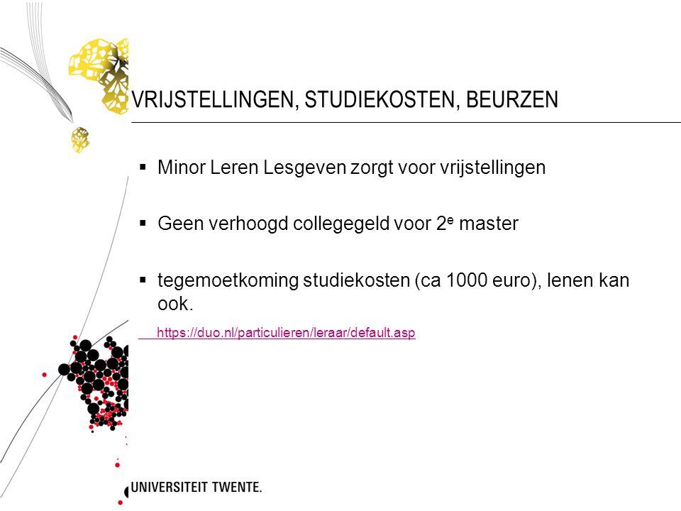 VRIJSTELLINGEN, STUDIEKOSTEN, BEURZEN  Minor Leren Lesgeven zorgt voor vrijstellingen  Geen verhoogd collegegeld voor 2 e master  tegemoetkoming studiekosten (ca 1000 euro), lenen kan ook.