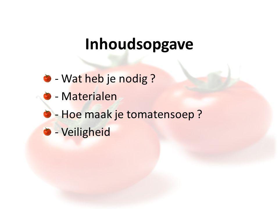 Inhoudsopgave - Wat heb je nodig - Materialen - Hoe maak je tomatensoep - Veiligheid