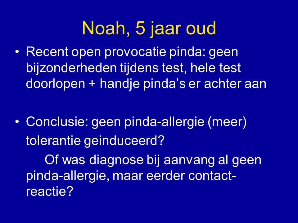 Noah, 5 jaar oud Recent open provocatie pinda: geen bijzonderheden tijdens test, hele test doorlopen + handje pinda's er achter aan Conclusie: geen pi