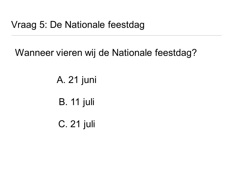Vraag 5: De Nationale feestdag Wanneer vieren wij de Nationale feestdag? A. 21 juni B. 11 juli C. 21 juli
