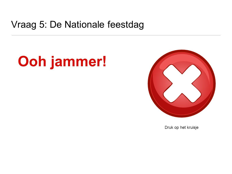 Vraag 5: De Nationale feestdag Ooh jammer! Druk op het kruisje