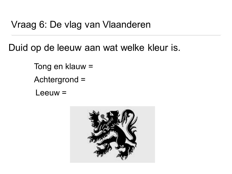 Vraag 6: De vlag van Vlaanderen Duid op de leeuw aan wat welke kleur is. Tong en klauw = Achtergrond = Leeuw =