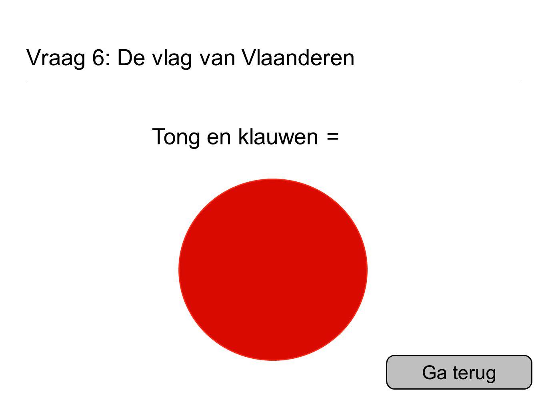 Vraag 6: De vlag van Vlaanderen Tong en klauwen = Ga terug